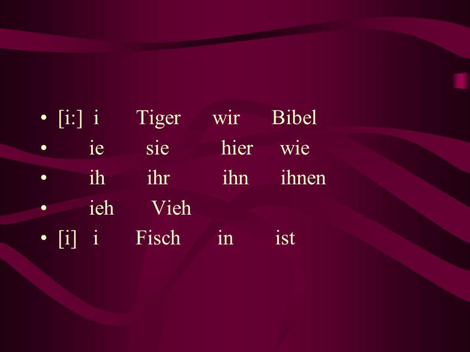 [i:] i Tiger wir Bibel ie sie hier wie ih ihr ihn ihnen ieh Vieh [i] i Fisch in ist
