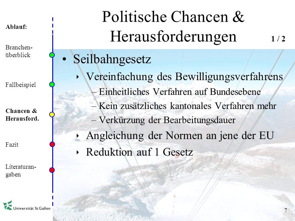 Ablauf: 7 Politische Chancen & Herausforderungen Seilbahngesetz Vereinfachung des Bewilligungsverfahrens –Einheitliches Verfahren auf Bundesebene –Kein zusätzliches kantonales Verfahren mehr –Verkürzung der Bearbeitungsdauer Angleichung der Normen an jene der EU Reduktion auf 1 Gesetz Branchen- überblick Fallbeispiel Chancen & Herausford.
