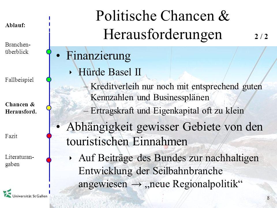 Ablauf: 8 Politische Chancen & Herausforderungen Finanzierung Hürde Basel II –Kreditverleih nur noch mit entsprechend guten Kennzahlen und Businessplänen –Ertragskraft und Eigenkapital oft zu klein Abhängigkeit gewisser Gebiete von den touristischen Einnahmen Auf Beiträge des Bundes zur nachhaltigen Entwicklung der Seilbahnbranche angewiesen neue Regionalpolitik Branchen- überblick Fallbeispiel Chancen & Herausford.