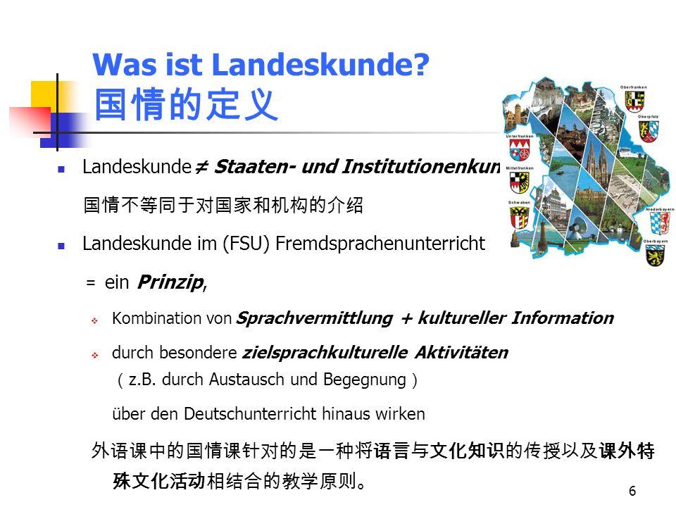 6 Was ist Landeskunde? Landeskunde Staaten- und Institutionenkunde Landeskunde im (FSU) Fremdsprachenunterricht ein Prinzip, Kombination von Sprachver