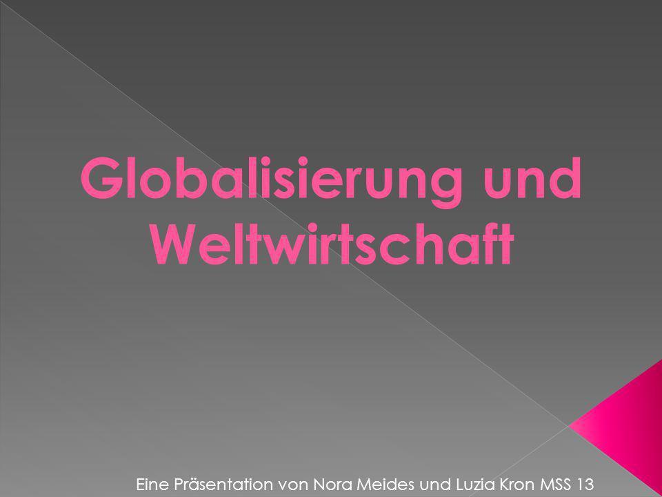 Globalisierung und Weltwirtschaft Eine Präsentation von Nora Meides und Luzia Kron MSS 13