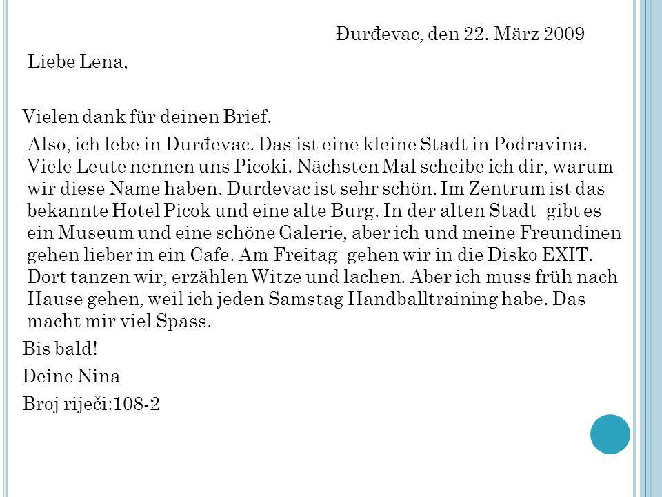 Đurđevac, den 22. März 2009 Liebe Lena, Vielen dank für deinen Brief. Also, ich lebe in Đurđevac. Das ist eine kleine Stadt in Podravina. Viele Leute