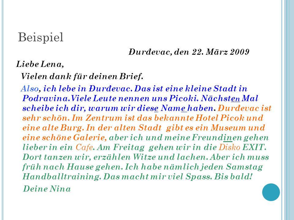 Beispiel Đurđevac, den 22. März 2009 Liebe Lena, Vielen dank für deinen Brief. Also, ich lebe in Đurđevac. Das ist eine kleine Stadt in Podravina.Viel