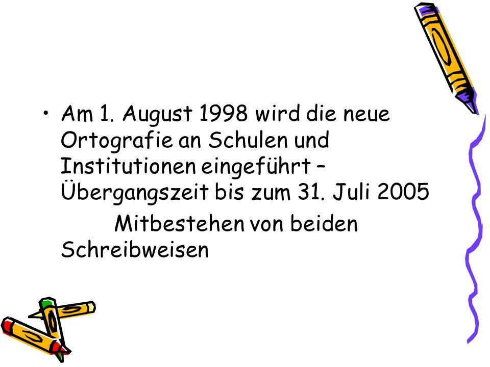 Am 1. August 1998 wird die neue Ortografie an Schulen und Institutionen eingeführt – Übergangszeit bis zum 31. Juli 2005 Mitbestehen von beiden Schrei