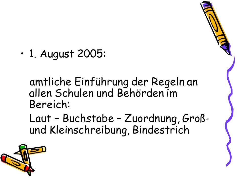 1. August 2005: amtliche Einführung der Regeln an allen Schulen und Behörden im Bereich: Laut – Buchstabe – Zuordnung, Groß- und Kleinschreibung, Bind