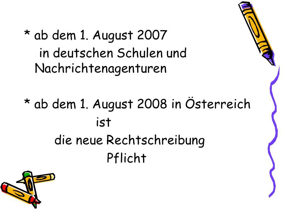 * ab dem 1. August 2007 in deutschen Schulen und Nachrichtenagenturen * ab dem 1. August 2008 in Österreich ist die neue Rechtschreibung Pflicht