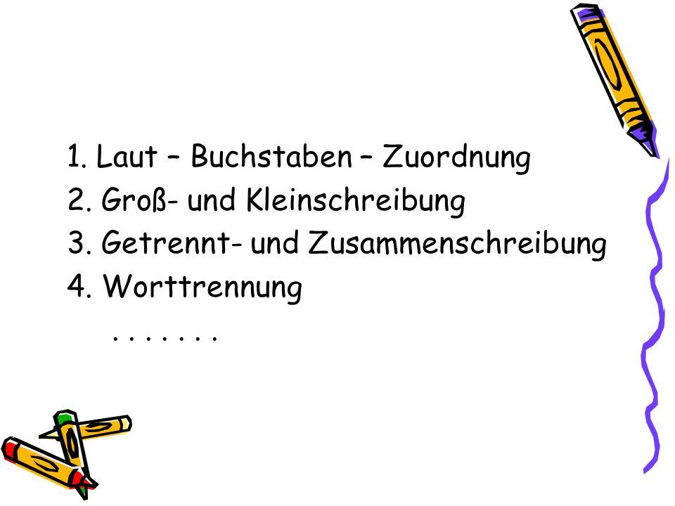 1. Laut – Buchstaben – Zuordnung 2. Groß- und Kleinschreibung 3. Getrennt- und Zusammenschreibung 4. Worttrennung.......