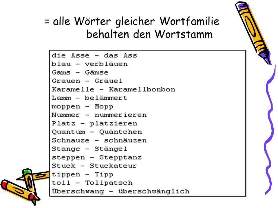 = alle Wörter gleicher Wortfamilie behalten den Wortstamm