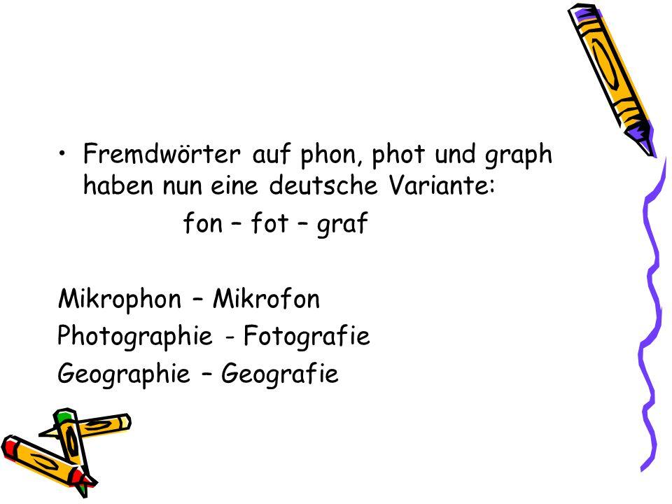 Fremdwörter auf phon, phot und graph haben nun eine deutsche Variante: fon – fot – graf Mikrophon – Mikrofon Photographie - Fotografie Geographie – Ge