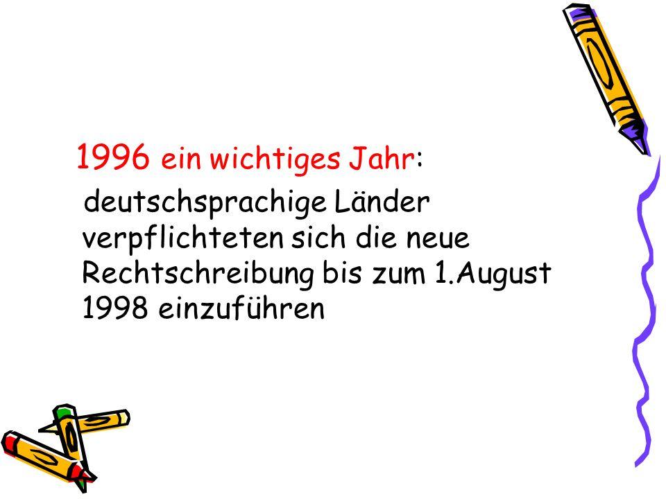 1996 ein wichtiges Jahr: deutschsprachige Länder verpflichteten sich die neue Rechtschreibung bis zum 1.August 1998 einzuführen