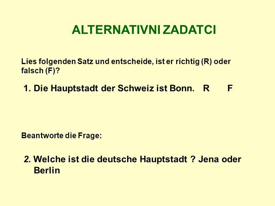 ALTERNATIVNI ZADATCI Lies folgenden Satz und entscheide, ist er richtig (R) oder falsch (F)? 1.Die Hauptstadt der Schweiz ist Bonn. R F 2. Welche ist