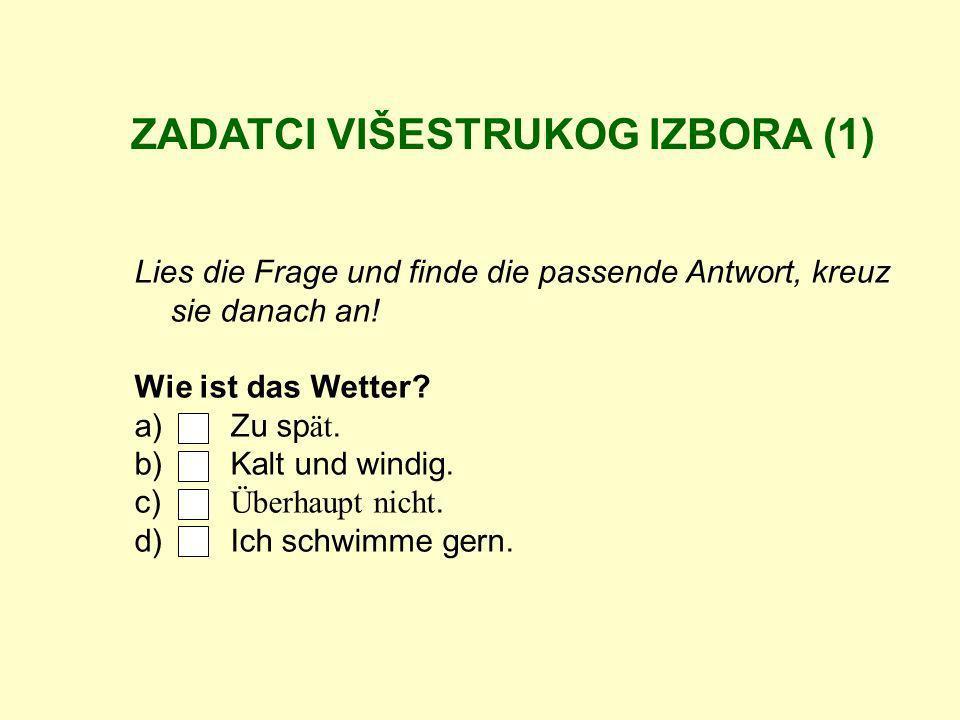 ZADATCI VIŠESTRUKOG IZBORA (1) Lies die Frage und finde die passende Antwort, kreuz sie danach an! Wie ist das Wetter? a) Zu sp ät. b) Kalt und windig