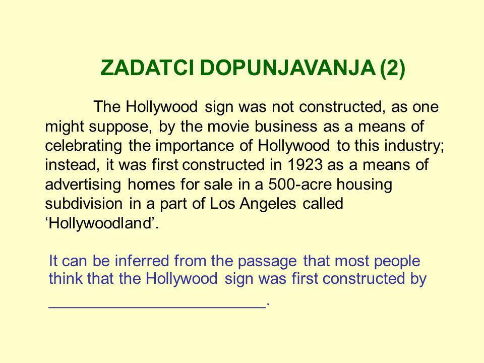 ZADATCI DOPUNJAVANJA (2) The Hollywood sign was not constructed, as one might suppose, by the movie business as a means of celebrating the importance of Hollywood to this industry; instead, it was first constructed in 1923 as a means of advertising homes for sale in a 500-acre housing subdivision in a part of Los Angeles called Hollywoodland.