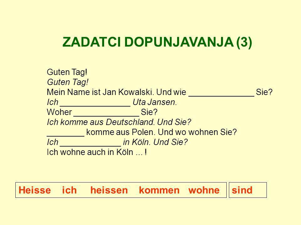 ZADATCI DOPUNJAVANJA (3) Guten Tag! Mein Name ist Jan Kowalski. Und wie ______________ Sie? Ich _______________ Uta Jansen. Woher ______________ Sie?