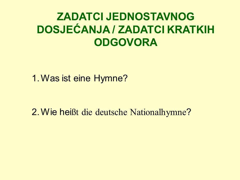 ZADATCI JEDNOSTAVNOG DOSJEĆANJA / ZADATCI KRATKIH ODGOVORA 1.Was ist eine Hymne? 2.Wie hei ßt die deutsche Nationalhymne ?