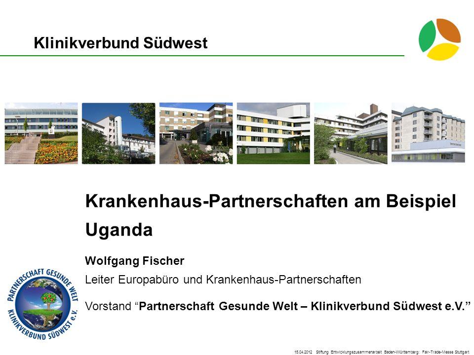 Klinikverbund Südwest Krankenhaus-Partnerschaften am Beispiel Uganda Wolfgang Fischer Leiter Europabüro und Krankenhaus-Partnerschaften Vorstand Partn