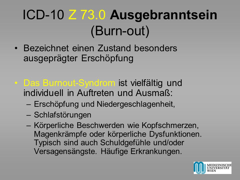 ICD-10 Z 73.0 Ausgebranntsein (Burn-out) Bezeichnet einen Zustand besonders ausgeprägter Erschöpfung Das Burnout-Syndrom ist vielfältig und individuel