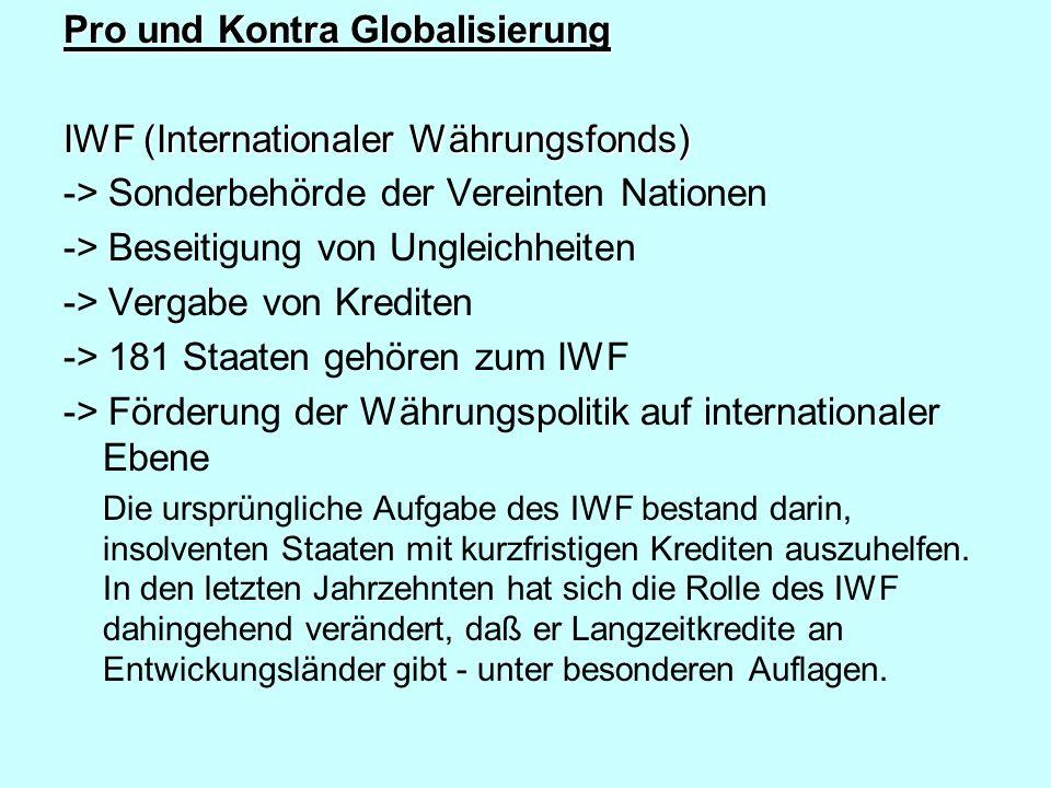 Pro und Kontra Globalisierung IWF (Internationaler Währungsfonds) -> Sonderbehörde der Vereinten Nationen -> Beseitigung von Ungleichheiten -> Vergabe