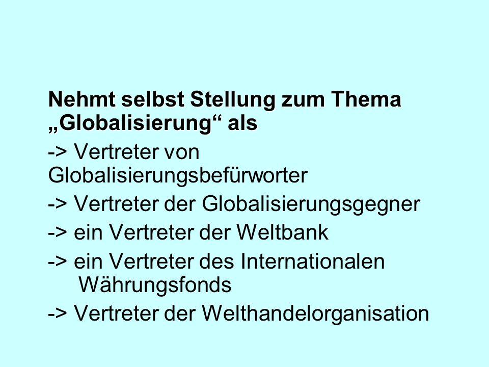 Nehmt selbst Stellung zum Thema Globalisierung als -> Vertreter von Globalisierungsbefürworter -> Vertreter der Globalisierungsgegner -> ein Vertreter