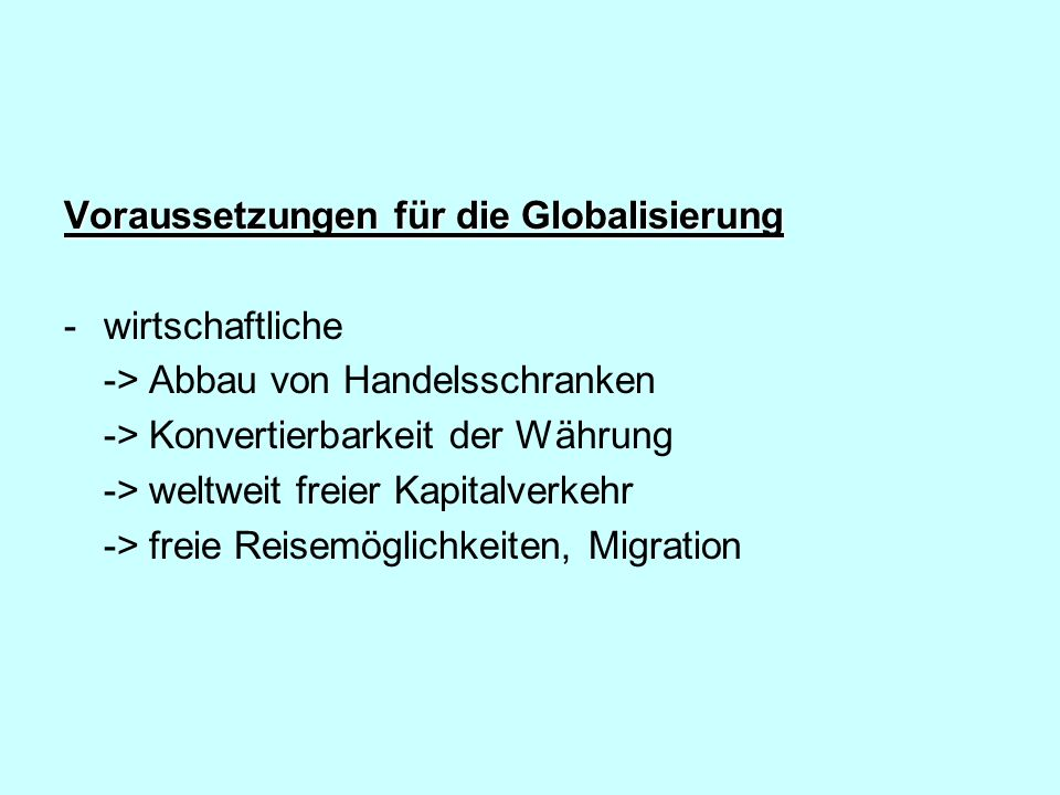 Voraussetzungen für die Globalisierung -wirtschaftliche -> Abbau von Handelsschranken -> Konvertierbarkeit der Währung -> weltweit freier Kapitalverke