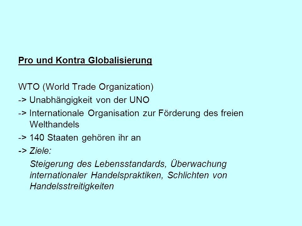 Pro und Kontra Globalisierung WTO (World Trade Organization) -> Unabhängigkeit von der UNO -> Internationale Organisation zur Förderung des freien Wel