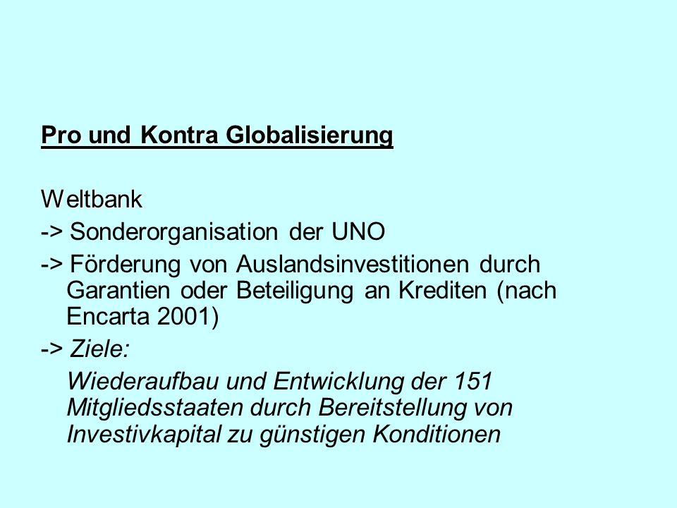 Pro und Kontra Globalisierung IWF (Internationaler Währungsfonds) -> Sonderbehörde der Vereinten Nationen -> Beseitigung von Ungleichheiten -> Vergabe von Krediten -> 181 Staaten gehören zum IWF -> Förderung der Währungspolitik auf internationaler Ebene Die ursprüngliche Aufgabe des IWF bestand darin, insolventen Staaten mit kurzfristigen Krediten auszuhelfen.