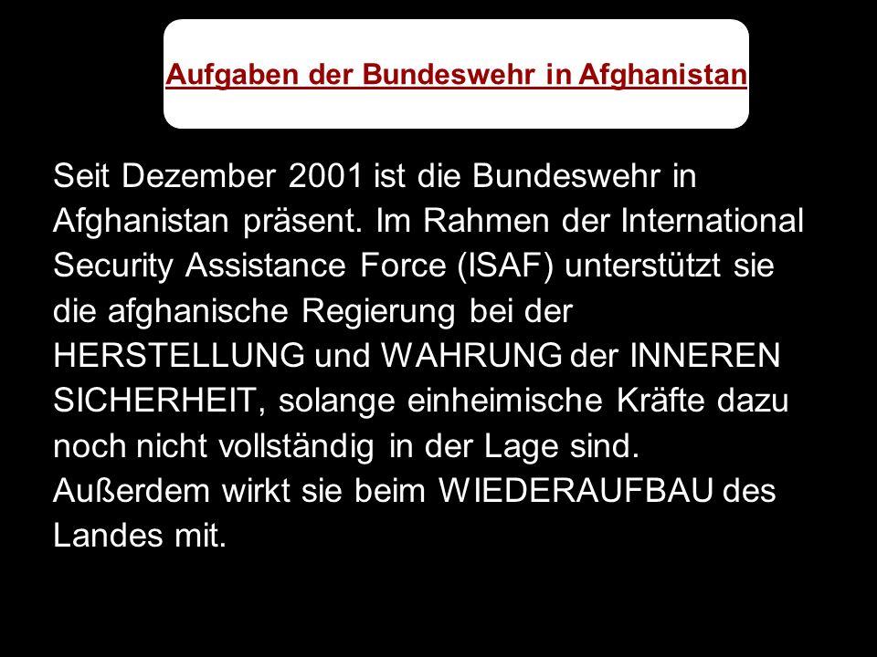 Seit Dezember 2001 ist die Bundeswehr in Afghanistan präsent. Im Rahmen der International Security Assistance Force (ISAF) unterstützt sie die afghani