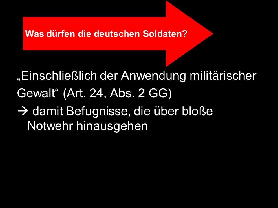 Einschließlich der Anwendung militärischer Gewalt (Art. 24, Abs. 2 GG) damit Befugnisse, die über bloße Notwehr hinausgehen Was dürfen die deutschen S