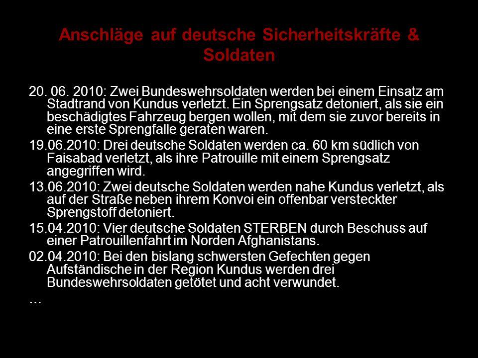 Anschläge auf deutsche Sicherheitskräfte & Soldaten 20. 06. 2010: Zwei Bundeswehrsoldaten werden bei einem Einsatz am Stadtrand von Kundus verletzt. E