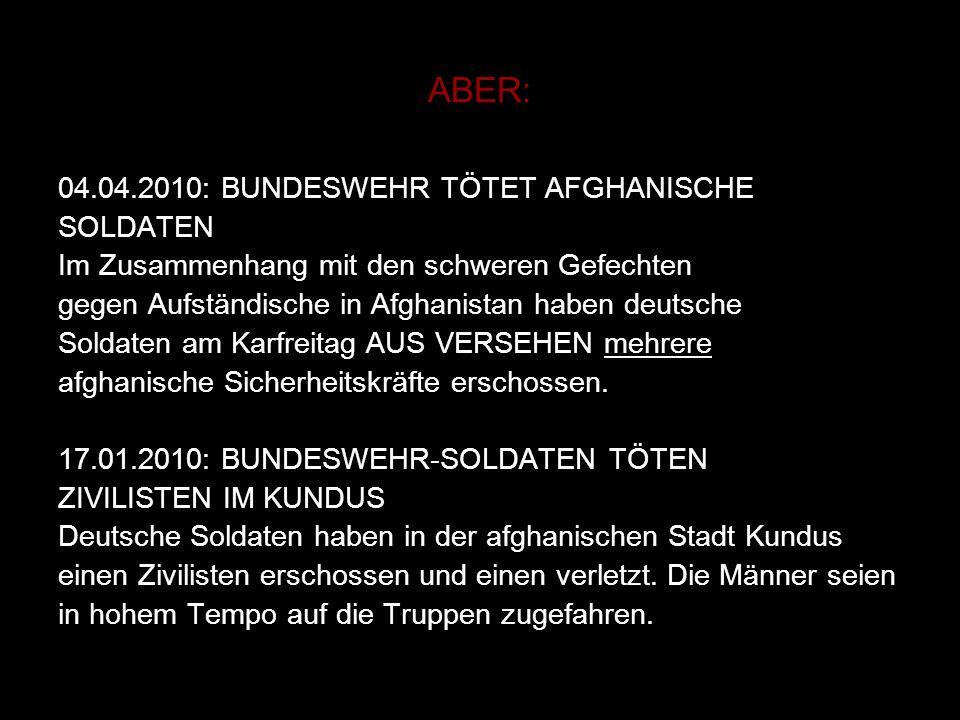 ABER: 04.04.2010: BUNDESWEHR TÖTET AFGHANISCHE SOLDATEN Im Zusammenhang mit den schweren Gefechten gegen Aufständische in Afghanistan haben deutsche S