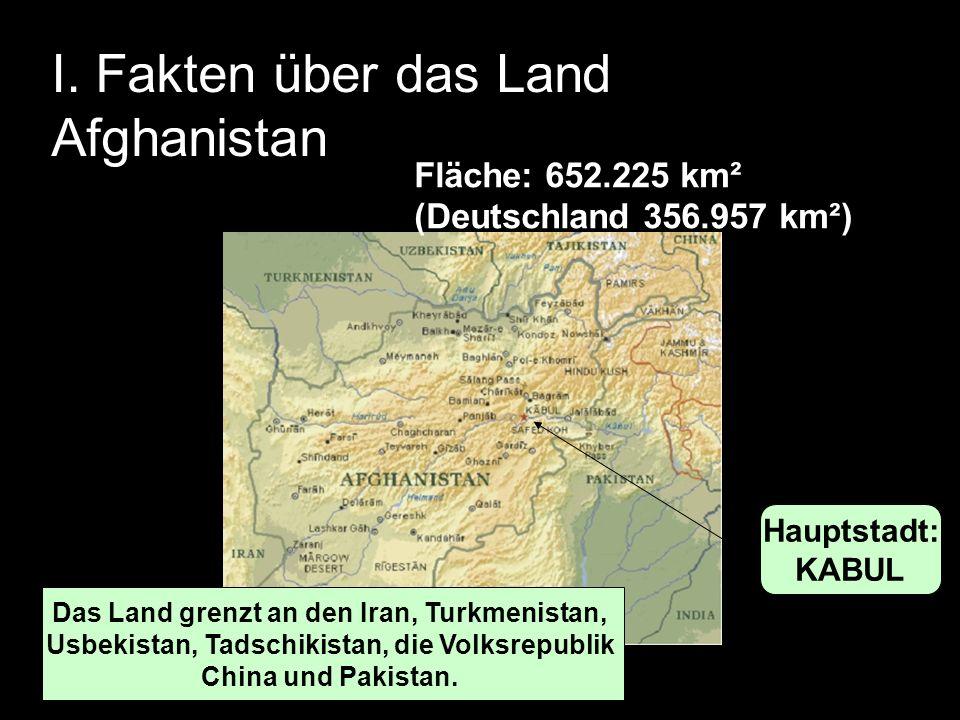 I. Fakten über das Land Afghanistan Fläche: 652.225 km² (Deutschland 356.957 km²) Fläche: 652.225 km² (Deutschland 356.957 km²) Hauptstadt: KABUL Das