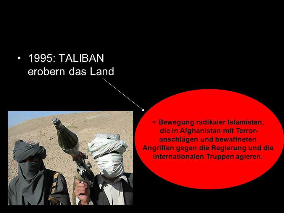 1995: TALIBAN erobern das Land = Bewegung radikaler Islamisten, die in Afghanistan mit Terror- anschlägen und bewaffneten Angriffen gegen die Regierun