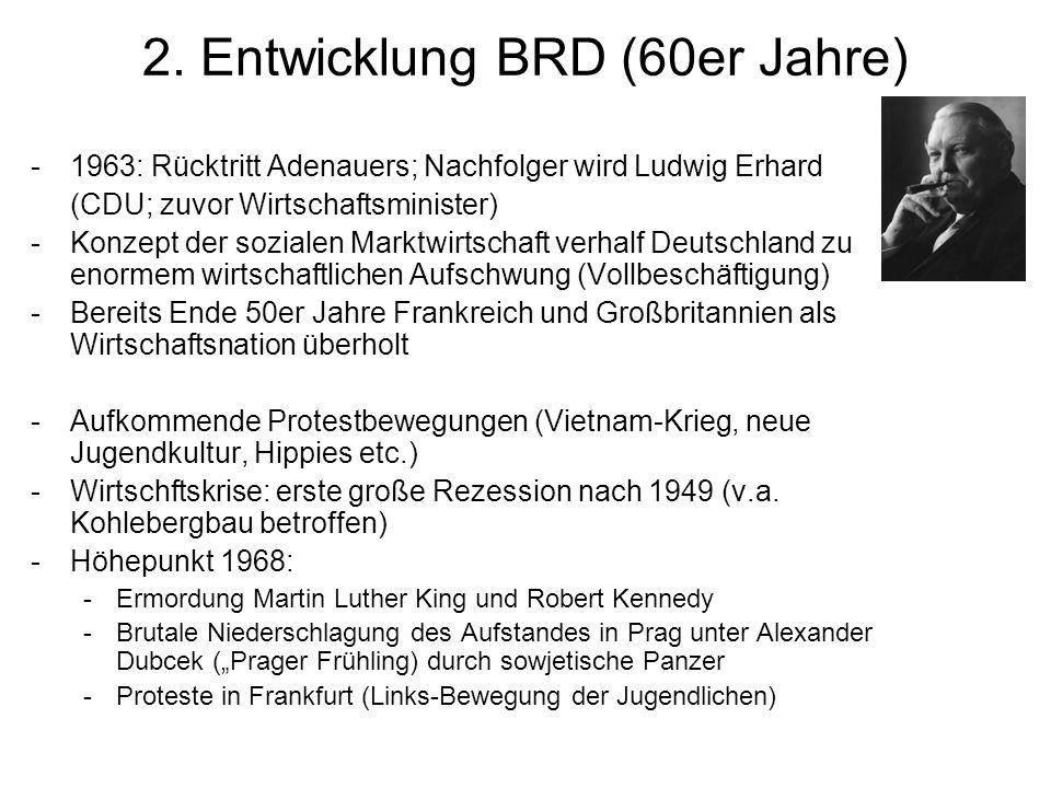 2. Entwicklung BRD (60er Jahre) -1963: Rücktritt Adenauers; Nachfolger wird Ludwig Erhard (CDU; zuvor Wirtschaftsminister) -Konzept der sozialen Markt