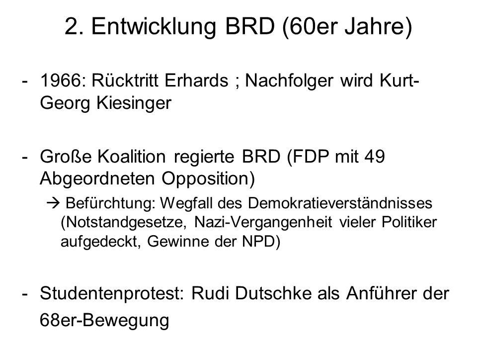 2. Entwicklung BRD (60er Jahre) -1966: Rücktritt Erhards ; Nachfolger wird Kurt- Georg Kiesinger -Große Koalition regierte BRD (FDP mit 49 Abgeordnete