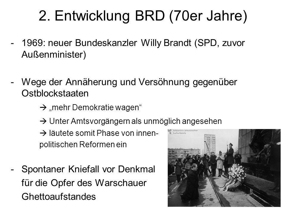 2. Entwicklung BRD (70er Jahre) -1969: neuer Bundeskanzler Willy Brandt (SPD, zuvor Außenminister) -Wege der Annäherung und Versöhnung gegenüber Ostbl