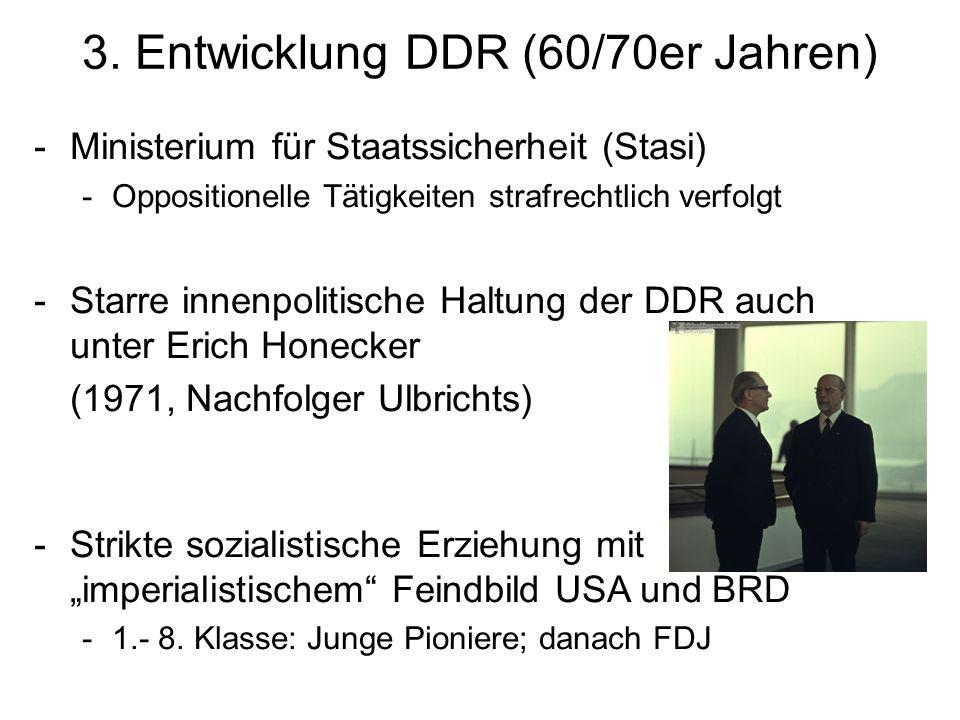 3. Entwicklung DDR (60/70er Jahren) -Ministerium für Staatssicherheit (Stasi) -Oppositionelle Tätigkeiten strafrechtlich verfolgt -Starre innenpolitis