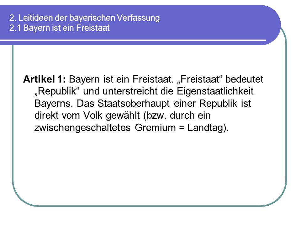 2. Leitideen der bayerischen Verfassung 2.1 Bayern ist ein Freistaat Artikel 1: Bayern ist ein Freistaat. Freistaat bedeutet Republik und unterstreich