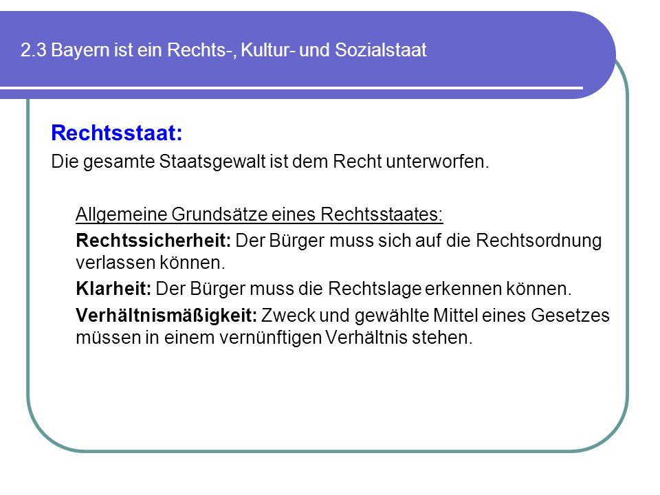 2.3 Bayern ist ein Rechts-, Kultur- und Sozialstaat Rechtsstaat: Die gesamte Staatsgewalt ist dem Recht unterworfen. Allgemeine Grundsätze eines Recht