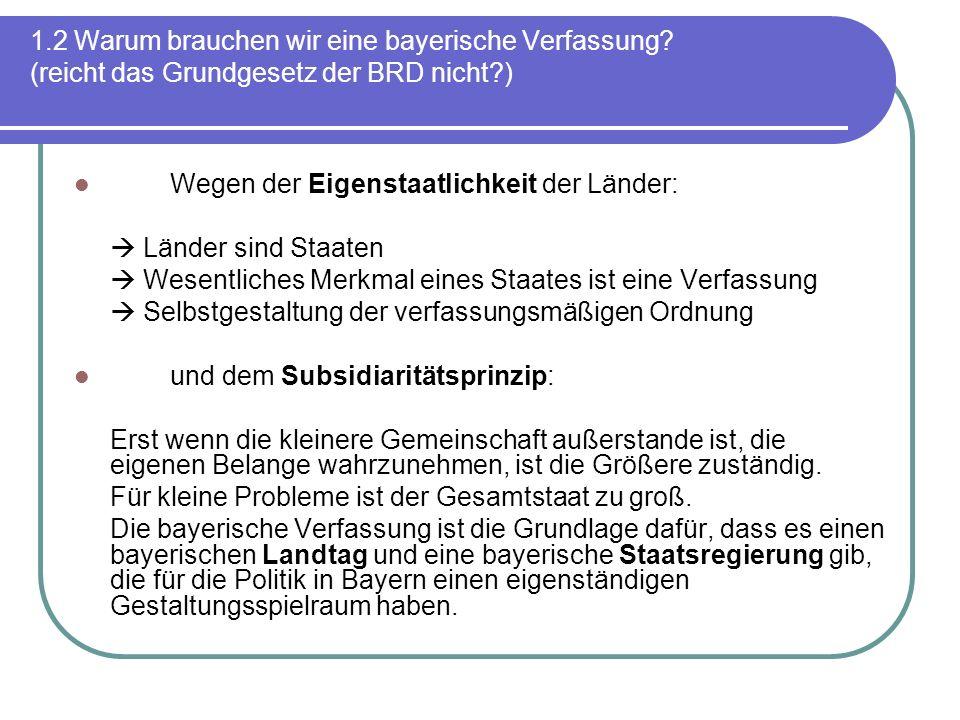 1.2 Warum brauchen wir eine bayerische Verfassung? (reicht das Grundgesetz der BRD nicht?) Wegen der Eigenstaatlichkeit der Länder: Länder sind Staate