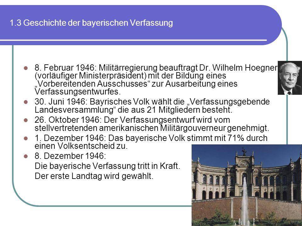 1.3 Geschichte der bayerischen Verfassung 8. Februar 1946: Militärregierung beauftragt Dr. Wilhelm Hoegner (vorläufiger Ministerpräsident) mit der Bil
