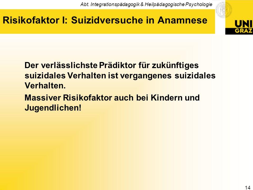 Abt. Integrationspädagogik & Heilpädagogische Psychologie 14 Risikofaktor I: Suizidversuche in Anamnese Der verlässlichste Prädiktor für zukünftiges s