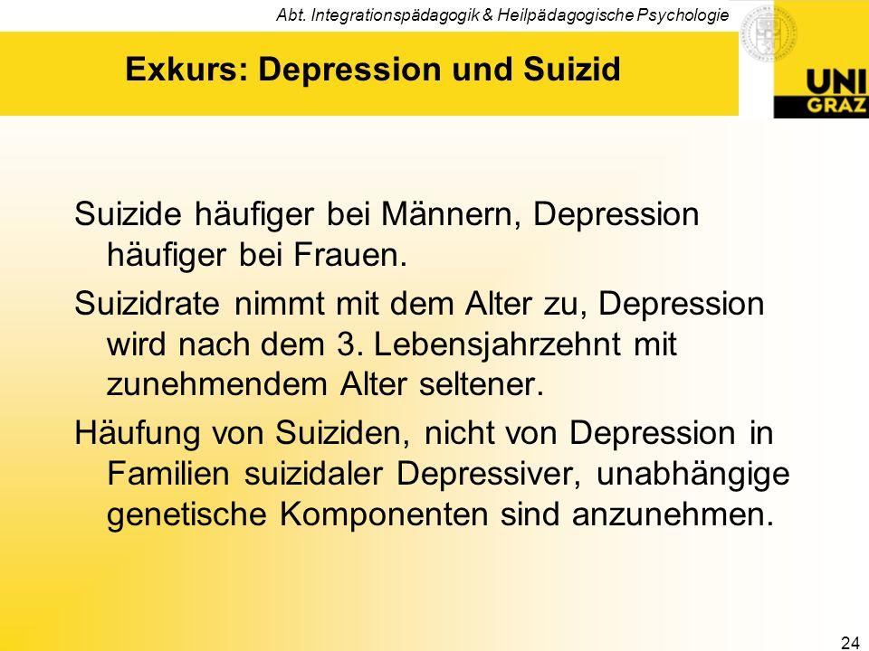 Abt. Integrationspädagogik & Heilpädagogische Psychologie 24 Exkurs: Depression und Suizid Suizide häufiger bei Männern, Depression häufiger bei Fraue