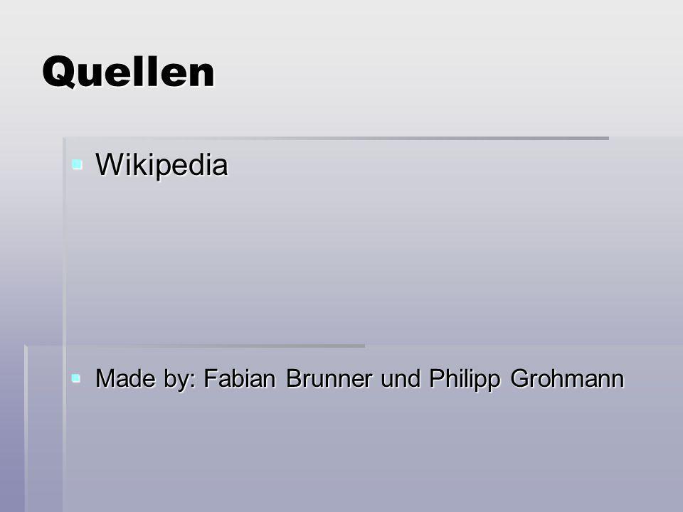 Quellen Wikipedia Wikipedia Made by: Fabian Brunner und Philipp Grohmann Made by: Fabian Brunner und Philipp Grohmann