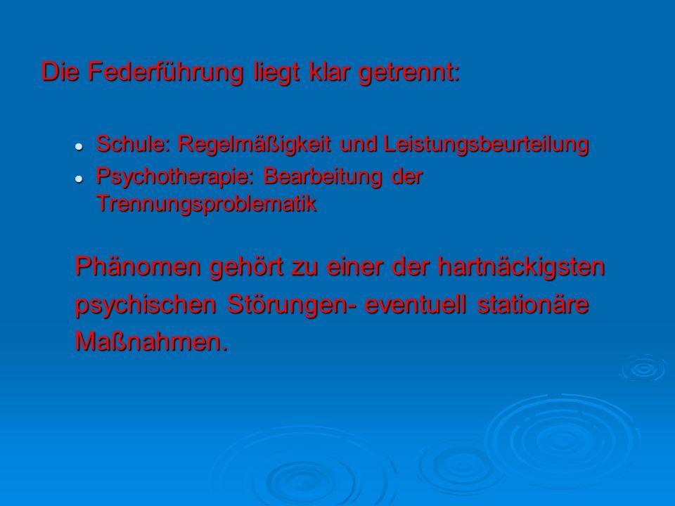 Die Federführung liegt klar getrennt: Schule: Regelmäßigkeit und Leistungsbeurteilung Schule: Regelmäßigkeit und Leistungsbeurteilung Psychotherapie: Bearbeitung der Trennungsproblematik Psychotherapie: Bearbeitung der Trennungsproblematik Phänomen gehört zu einer der hartnäckigsten psychischen Störungen- eventuell stationäre Maßnahmen.