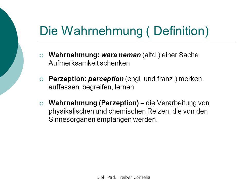 Dipl. Päd. Treiber Cornelia Die Wahrnehmung ( Definition) Wahrnehmung: wara neman (altd.) einer Sache Aufmerksamkeit schenken Perzeption: perception (