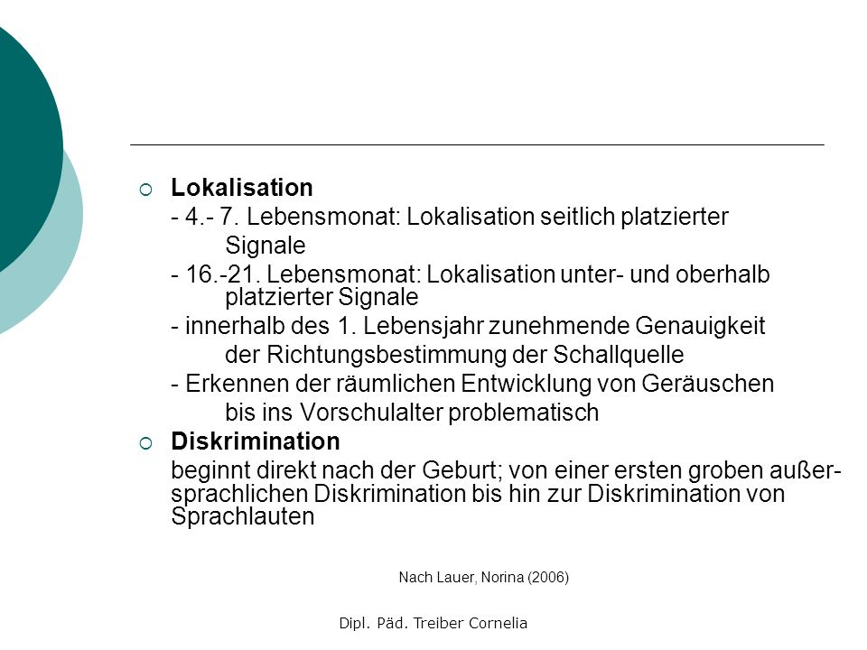 Dipl. Päd. Treiber Cornelia Lokalisation - 4.- 7. Lebensmonat: Lokalisation seitlich platzierter Signale - 16.-21. Lebensmonat: Lokalisation unter- un