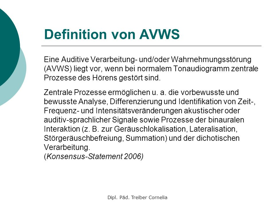 Dipl. Päd. Treiber Cornelia Definition von AVWS Eine Auditive Verarbeitung- und/oder Wahrnehmungsstörung (AVWS) liegt vor, wenn bei normalem Tonaudiog