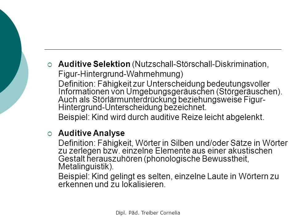 Dipl. Päd. Treiber Cornelia Auditive Selektion (Nutzschall-Störschall-Diskrimination, Figur-Hintergrund-Wahrnehmung) Definition: Fähigkeit zur Untersc