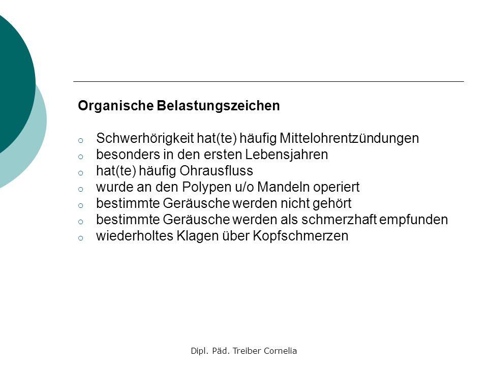 Dipl. Päd. Treiber Cornelia Organische Belastungszeichen o Schwerhörigkeit hat(te) häufig Mittelohrentzündungen o besonders in den ersten Lebensjahren
