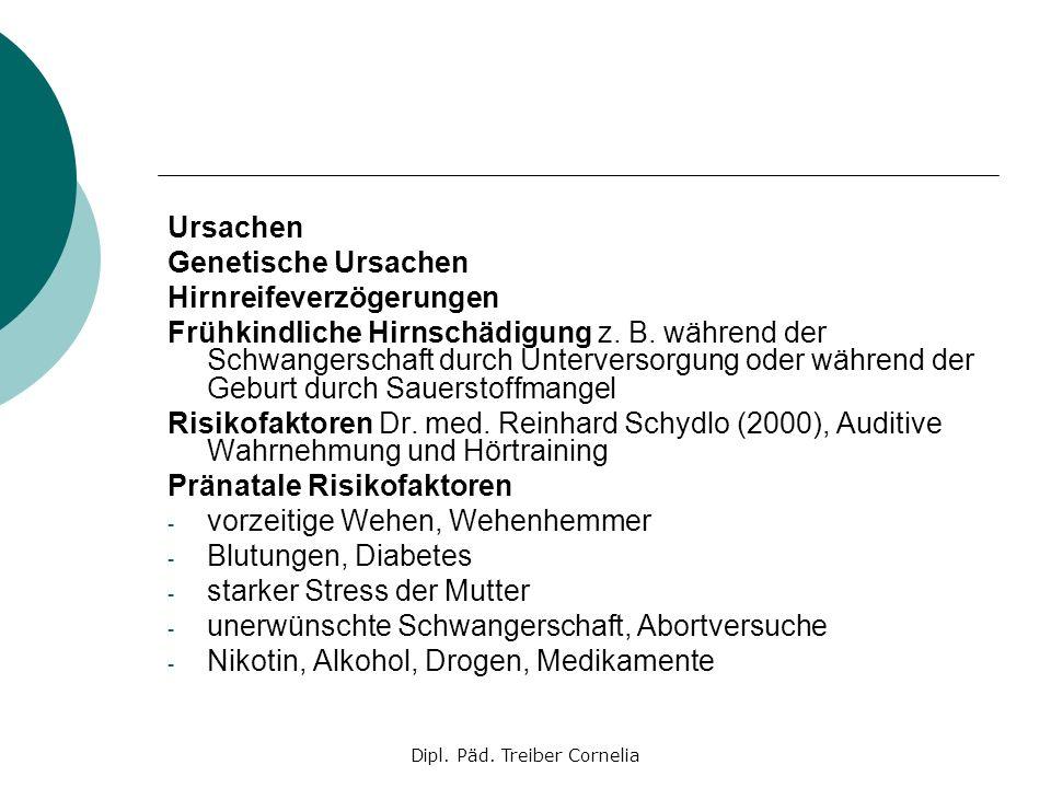 Dipl. Päd. Treiber Cornelia Ursachen Genetische Ursachen Hirnreifeverzögerungen Frühkindliche Hirnschädigung z. B. während der Schwangerschaft durch U